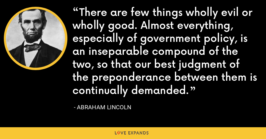 There are few things wholly evil or wholly good. Almost everything, especially of government policy, is an inseparable compound of the two, so that our best judgment of the preponderance between them is continually demanded. - Abraham Lincoln