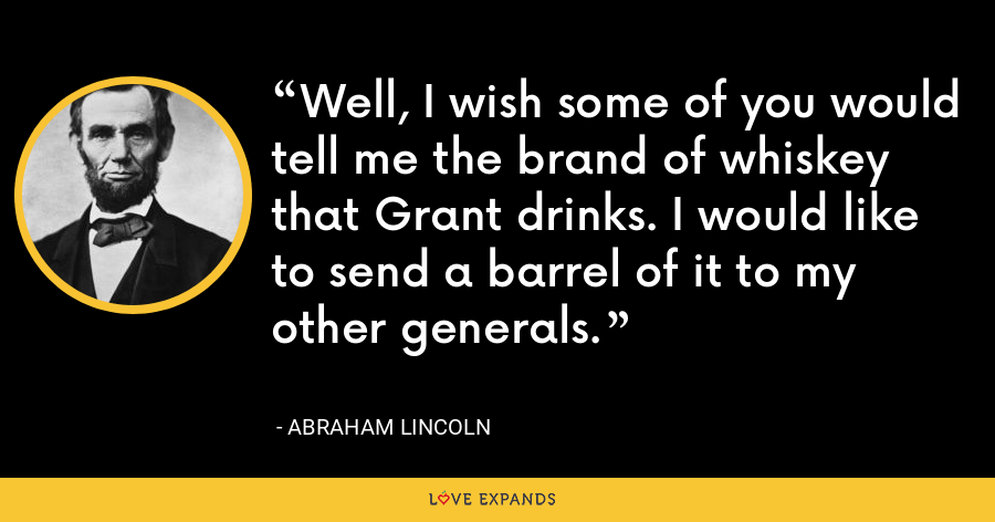 Well, I wish some of you would tell me the brand of whiskey that Grant drinks. I would like to send a barrel of it to my other generals. - Abraham Lincoln