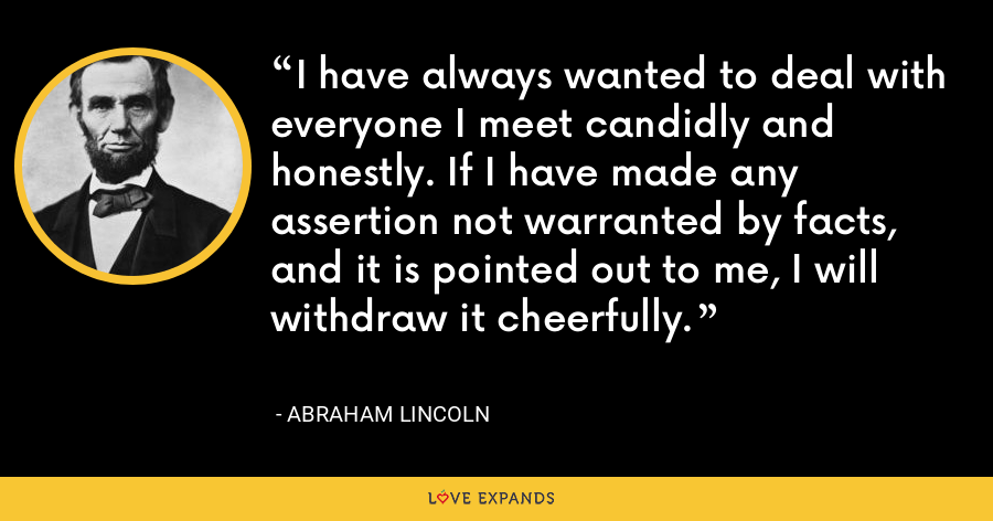 I have always wanted to deal with everyone I meet candidly and honestly. If I have made any assertion not warranted by facts, and it is pointed out to me, I will withdraw it cheerfully. - Abraham Lincoln