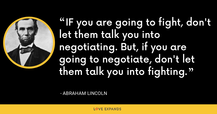 IF you are going to fight, don't let them talk you into negotiating. But, if you are going to negotiate, don't let them talk you into fighting. - Abraham Lincoln