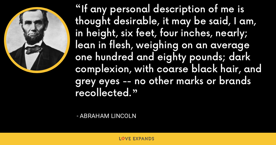 If any personal description of me is thought desirable, it may be said, I am, in height, six feet, four inches, nearly; lean in flesh, weighing on an average one hundred and eighty pounds; dark complexion, with coarse black hair, and grey eyes -- no other marks or brands recollected. - Abraham Lincoln