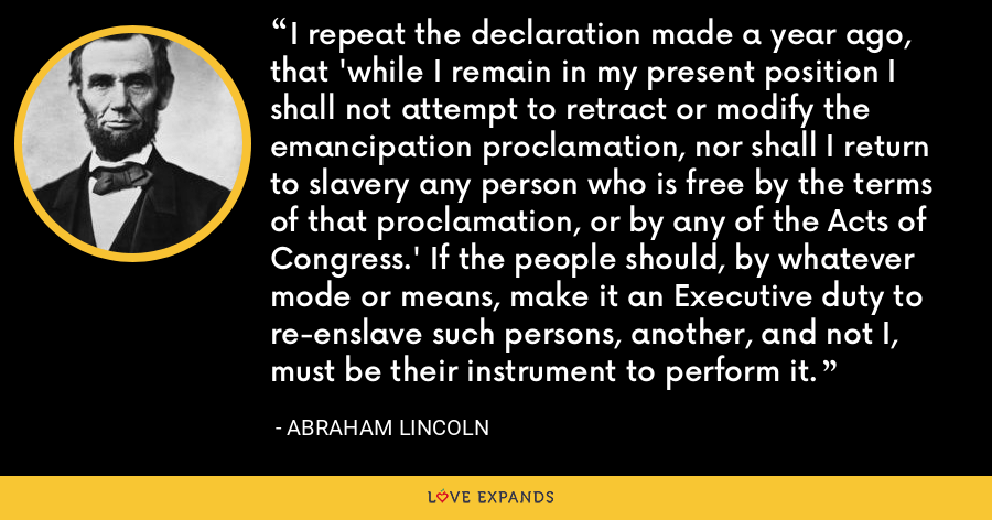 I repeat the declaration made a year ago, that 'while I remain in my present position I shall not attempt to retract or modify the emancipation proclamation, nor shall I return to slavery any person who is free by the terms of that proclamation, or by any of the Acts of Congress.' If the people should, by whatever mode or means, make it an Executive duty to re-enslave such persons, another, and not I, must be their instrument to perform it. - Abraham Lincoln