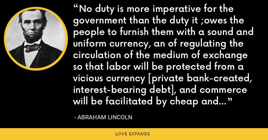 No duty is more imperative for the government than the duty it ;owes the people to furnish them with a sound and uniform currency, an of regulating the circulation of the medium of exchange so that labor will be protected from a vicious currency [private bank-created, interest-bearing debt], and commerce will be facilitated by cheap and safe exchanges. - Abraham Lincoln