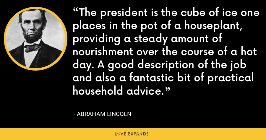 The president is the cube of ice one places in the pot of a houseplant, providing a steady amount of nourishment over the course of a hot day. A good description of the job and also a fantastic bit of practical household advice. - Abraham Lincoln