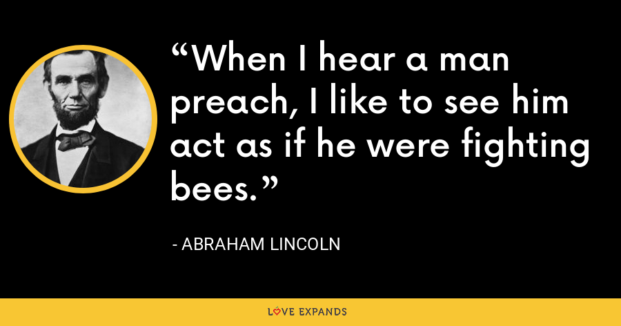 When I hear a man preach, I like to see him act as if he were fighting bees. - Abraham Lincoln