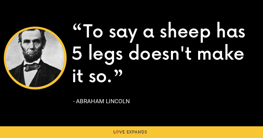 To say a sheep has 5 legs doesn't make it so. - Abraham Lincoln