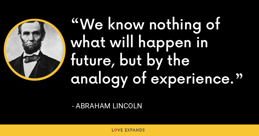 We know nothing of what will happen in future, but by the analogy of experience. - Abraham Lincoln