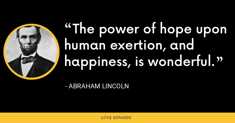 The power of hope upon human exertion, and happiness, is wonderful. - Abraham Lincoln
