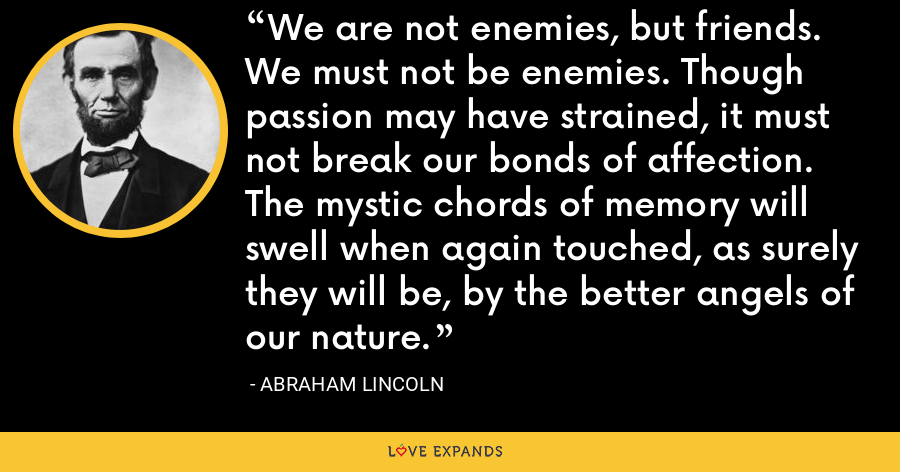 We are not enemies, but friends. We must not be enemies. Though passion may have strained, it must not break our bonds of affection. The mystic chords of memory will swell when again touched, as surely they will be, by the better angels of our nature. - Abraham Lincoln