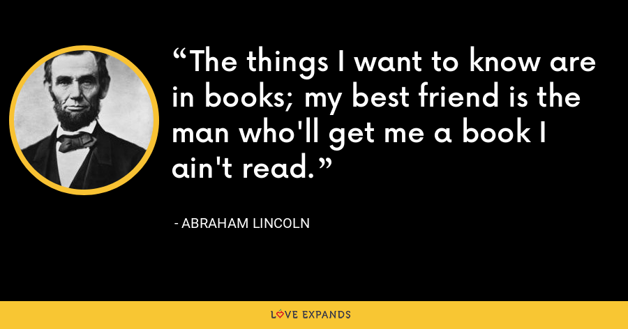 The things I want to know are in books; my best friend is the man who'll get me a book I ain't read. - Abraham Lincoln