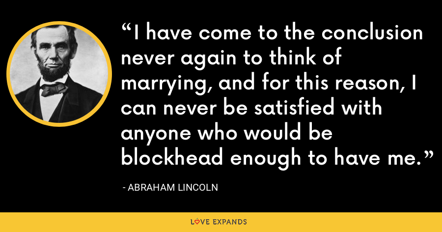 I have come to the conclusion never again to think of marrying, and for this reason, I can never be satisfied with anyone who would be blockhead enough to have me. - Abraham Lincoln
