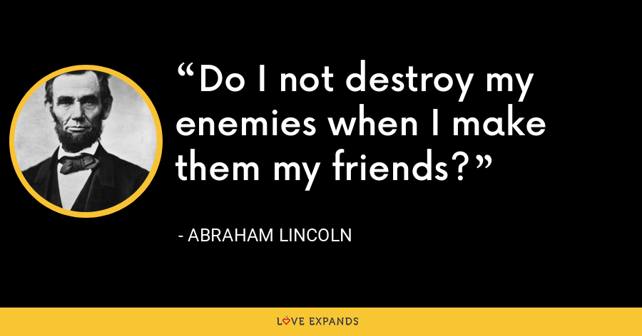 Do I not destroy my enemies when I make them my friends? - Abraham Lincoln