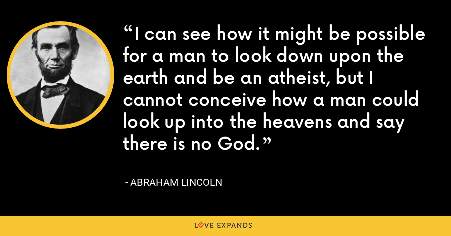 I can see how it might be possible for a man to look down upon the earth and be an atheist, but I cannot conceive how a man could look up into the heavens and say there is no God. - Abraham Lincoln