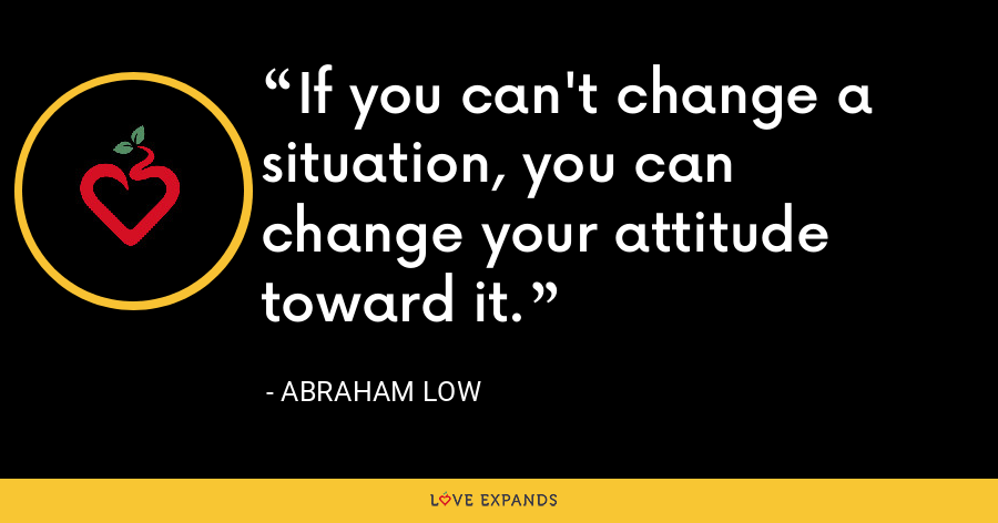 If you can't change a situation, you can change your attitude toward it. - Abraham Low