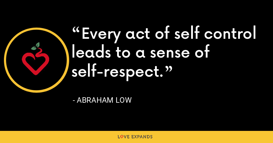 Every act of self control leads to a sense of self-respect. - Abraham Low