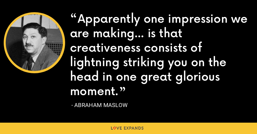 Apparently one impression we are making... is that creativeness consists of lightning striking you on the head in one great glorious moment. - Abraham Maslow