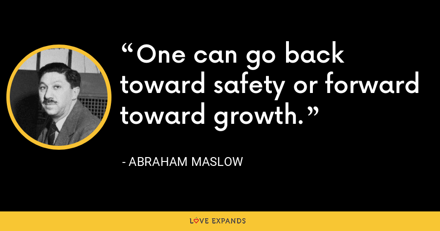 One can go back toward safety or forward toward growth. - Abraham Maslow