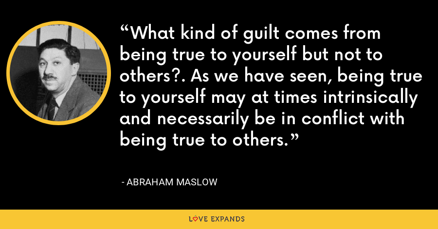 What kind of guilt comes from being true to yourself but not to others?. As we have seen, being true to yourself may at times intrinsically and necessarily be in conflict with being true to others. - Abraham Maslow