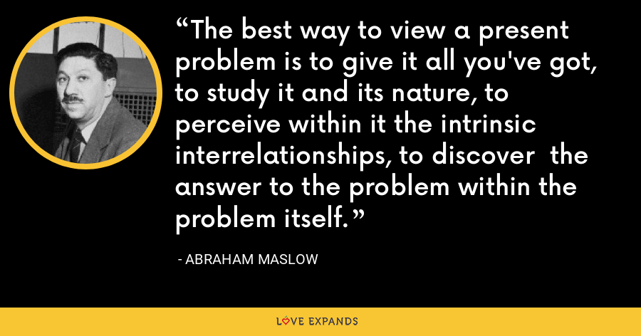 The best way to view a present problem is to give it all you've got, to study it and its nature, to perceive within it the intrinsic interrelationships, to discover  the answer to the problem within the problem itself. - Abraham Maslow