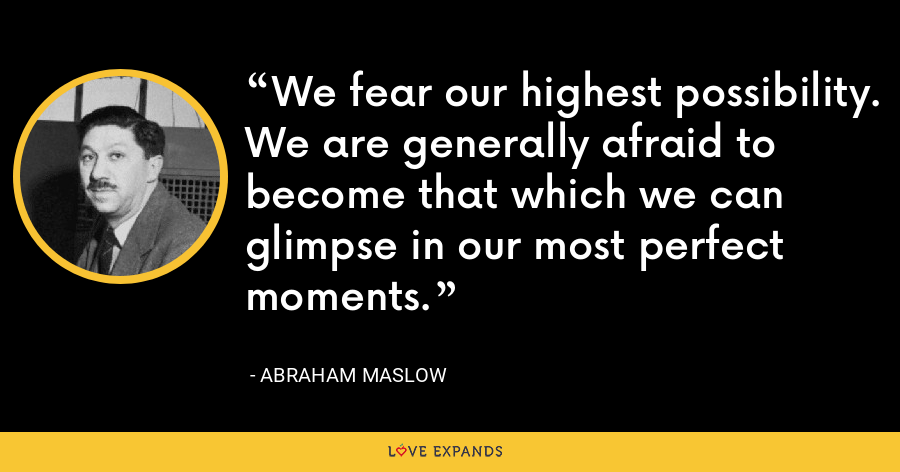 We fear our highest possibility. We are generally afraid to become that which we can glimpse in our most perfect moments. - Abraham Maslow