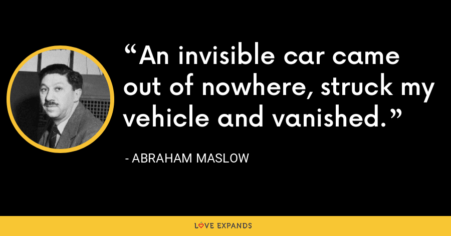 An invisible car came out of nowhere, struck my vehicle and vanished. - Abraham Maslow