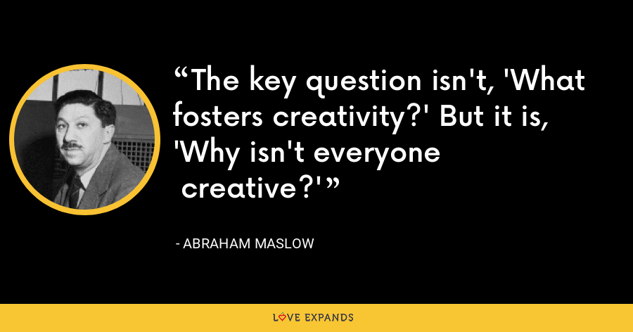 The key question isn't, 'What fosters creativity?' But it is, 'Why isn't everyone  creative?' - Abraham Maslow