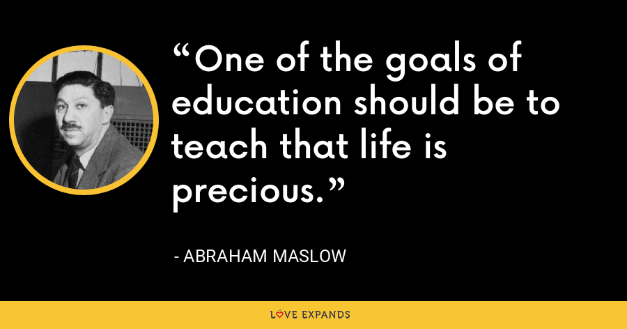 One of the goals of education should be to teach that life is precious. - Abraham Maslow
