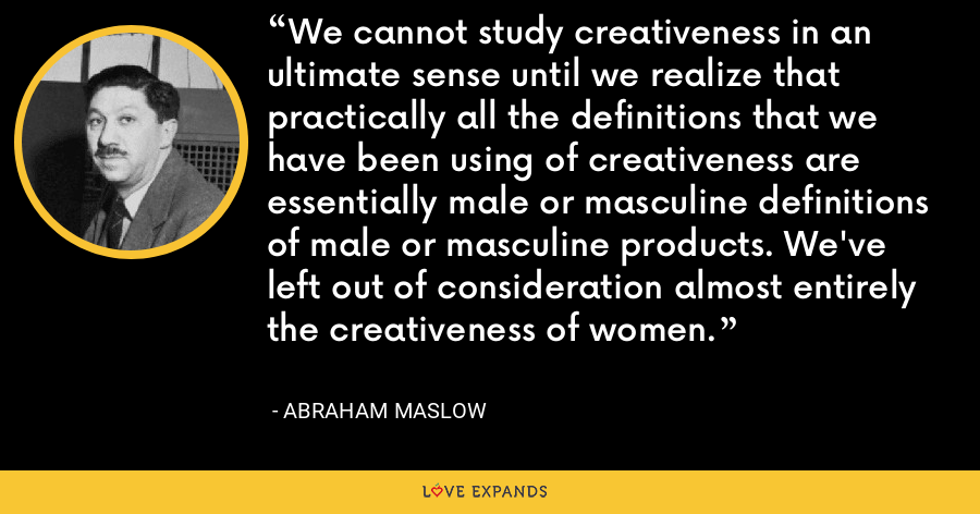 We cannot study creativeness in an ultimate sense until we realize that practically all the definitions that we have been using of creativeness are essentially male or masculine definitions of male or masculine products. We've left out of consideration almost entirely the creativeness of women. - Abraham Maslow