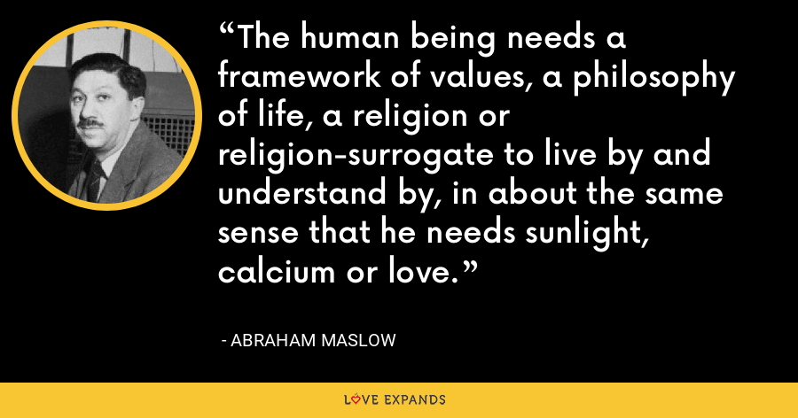 The human being needs a framework of values, a philosophy of life, a religion or religion-surrogate to live by and understand by, in about the same sense that he needs sunlight, calcium or love. - Abraham Maslow