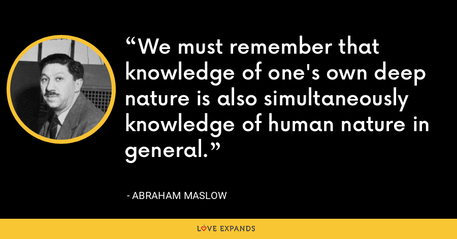 We must remember that knowledge of one's own deep nature is also simultaneously knowledge of human nature in general. - Abraham Maslow