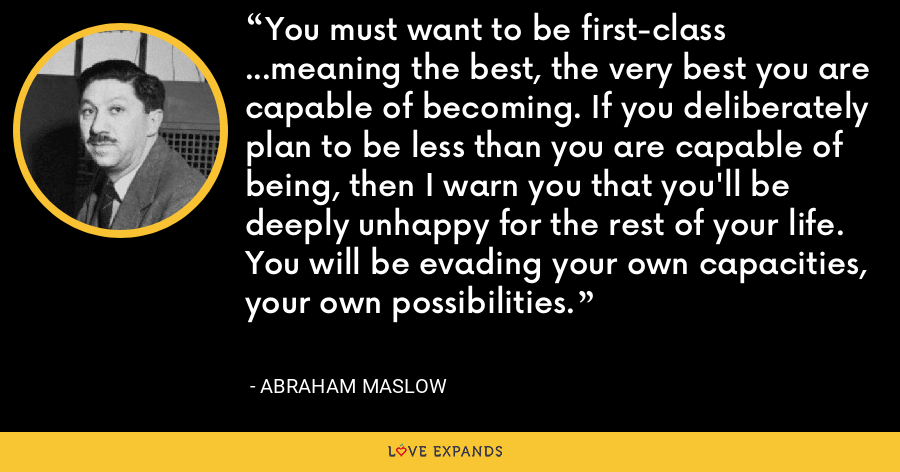 You must want to be first-class ...meaning the best, the very best you are capable of becoming. If you deliberately plan to be less than you are capable of being, then I warn you that you'll be deeply unhappy for the rest of your life. You will be evading your own capacities, your own possibilities. - Abraham Maslow