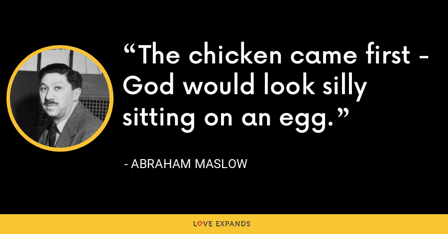 The chicken came first - God would look silly sitting on an egg. - Abraham Maslow