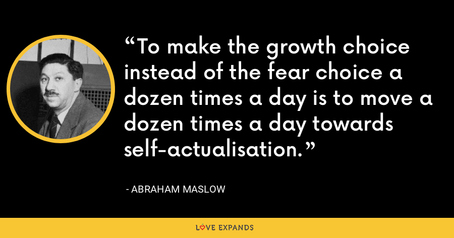To make the growth choice instead of the fear choice a dozen times a day is to move a dozen times a day towards self-actualisation. - Abraham Maslow
