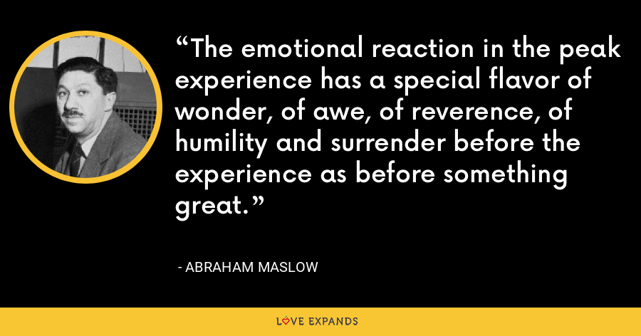 The emotional reaction in the peak experience has a special flavor of wonder, of awe, of reverence, of humility and surrender before the experience as before something great. - Abraham Maslow
