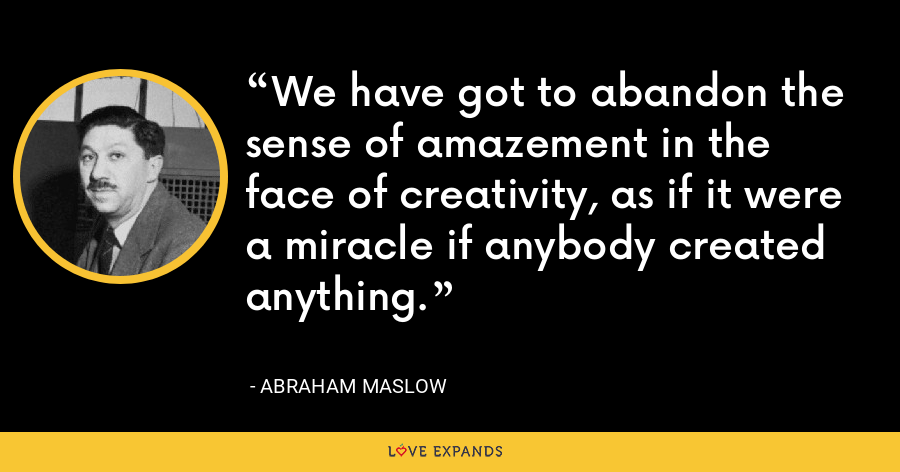 We have got to abandon the sense of amazement in the face of creativity, as if it were a miracle if anybody created anything. - Abraham Maslow