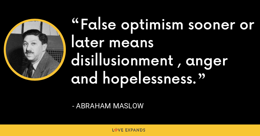 False optimism sooner or later means disillusionment , anger and hopelessness. - Abraham Maslow