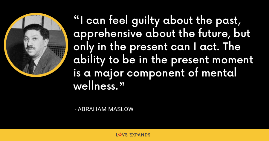I can feel guilty about the past, apprehensive about the future, but only in the present can I act. The ability to be in the present moment is a major component of mental wellness. - Abraham Maslow