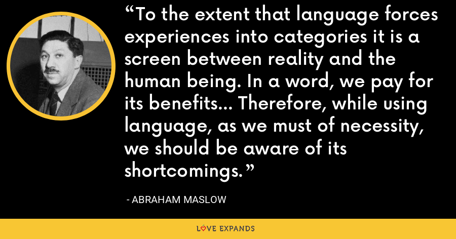 To the extent that language forces experiences into categories it is a screen between reality and the human being. In a word, we pay for its benefits... Therefore, while using language, as we must of necessity, we should be aware of its shortcomings. - Abraham Maslow