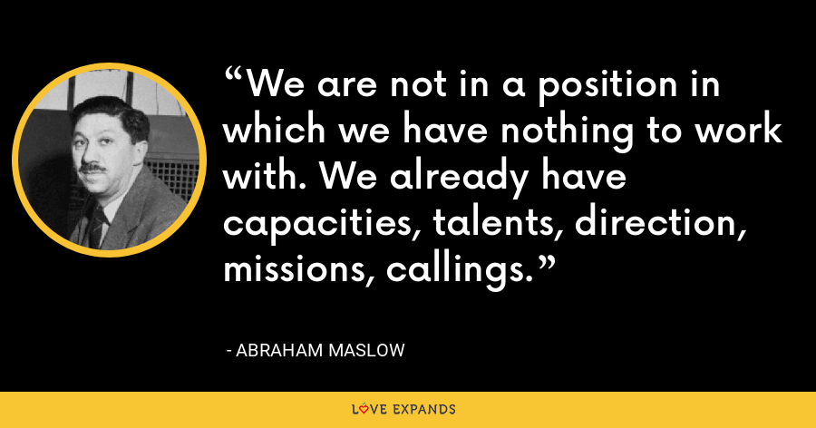 We are not in a position in which we have nothing to work with. We already have capacities, talents, direction, missions, callings. - Abraham Maslow
