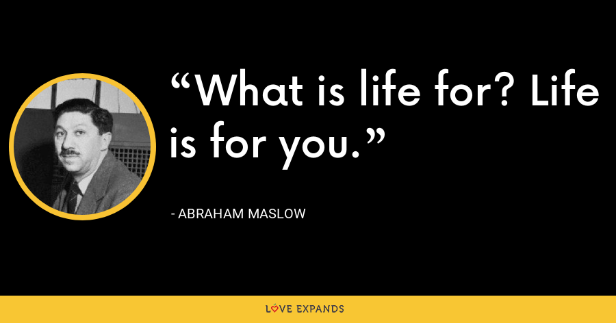 What is life for? Life is for you. - Abraham Maslow