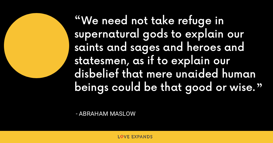 We need not take refuge in supernatural gods to explain our saints and sages and heroes and statesmen, as if to explain our disbelief that mere unaided human beings could be that good or wise. - Abraham Maslow