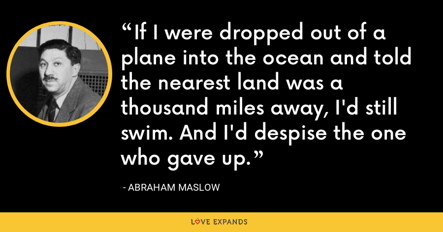 If I were dropped out of a plane into the ocean and told the nearest land was a thousand miles away, I'd still swim. And I'd despise the one who gave up. - Abraham Maslow