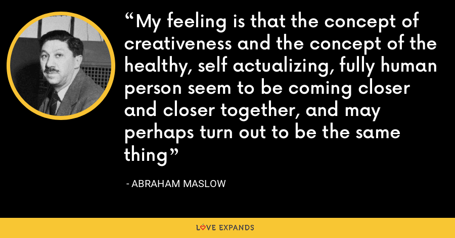 My feeling is that the concept of creativeness and the concept of the healthy, self actualizing, fully human person seem to be coming closer and closer together, and may perhaps turn out to be the same thing - Abraham Maslow