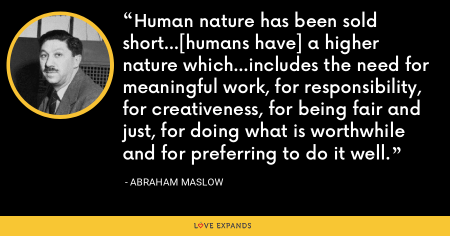 Human nature has been sold short...[humans have] a higher nature which...includes the need for meaningful work, for responsibility, for creativeness, for being fair and just, for doing what is worthwhile and for preferring to do it well. - Abraham Maslow
