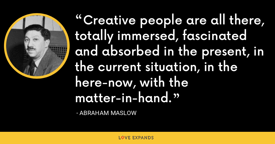 Creative people are all there, totally immersed, fascinated and absorbed in the present, in the current situation, in the here-now, with the matter-in-hand. - Abraham Maslow