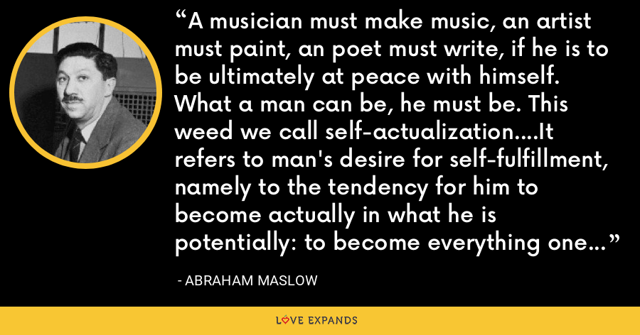 A musician must make music, an artist must paint, an poet must write, if he is to be ultimately at peace with himself. What a man can be, he must be. This weed we call self-actualization….It refers to man's desire for self-fulfillment, namely to the tendency for him to become actually in what he is potentially: to become everything one is capable of becoming. - Abraham Maslow