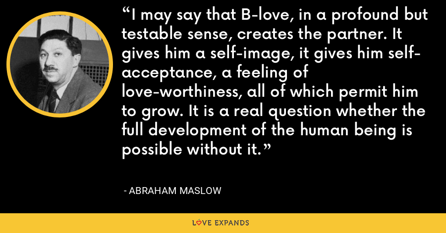 I may say that B-love, in a profound but testable sense, creates the partner. It gives him a self-image, it gives him self- acceptance, a feeling of love-worthiness, all of which permit him to grow. It is a real question whether the full development of the human being is possible without it. - Abraham Maslow