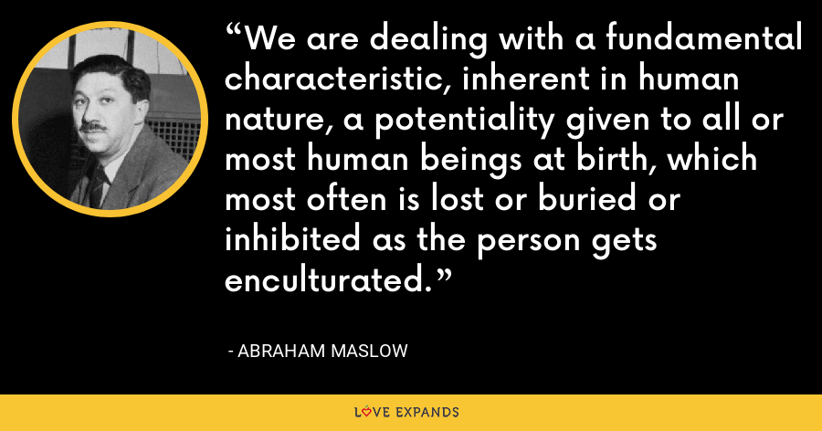 We are dealing with a fundamental characteristic, inherent in human nature, a potentiality given to all or most human beings at birth, which most often is lost or buried or inhibited as the person gets enculturated. - Abraham Maslow