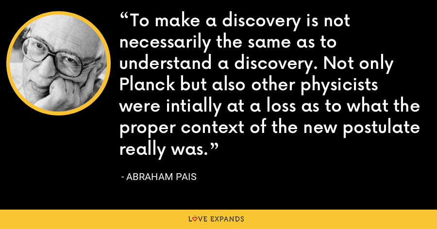 To make a discovery is not necessarily the same as to understand a discovery. Not only Planck but also other physicists were intially at a loss as to what the proper context of the new postulate really was. - Abraham Pais