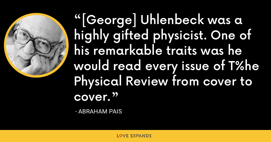 [George] Uhlenbeck was a highly gifted physicist. One of his remarkable traits was he would read every issue of T%he Physical Review from cover to cover. - Abraham Pais